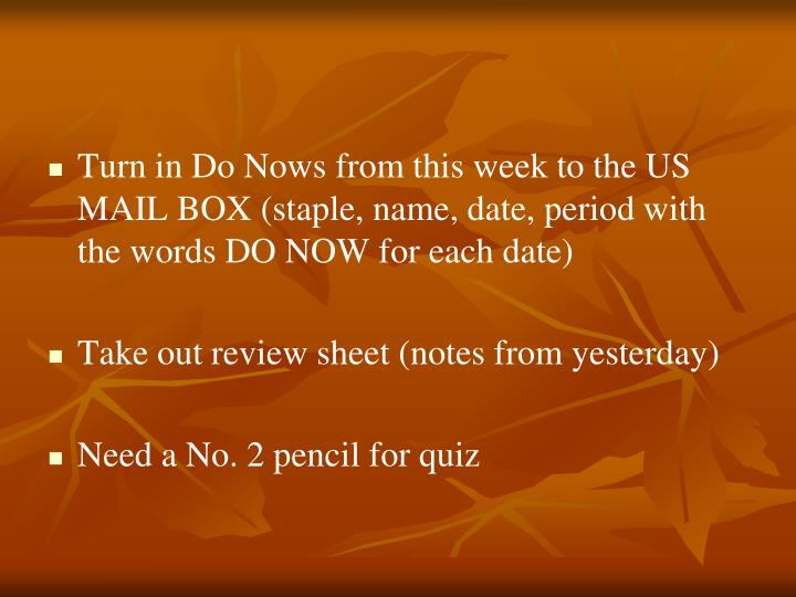 Turn in Do Nows from this week to the US MAIL BOX (staple, name, date, period with the words DO NOW for each date)