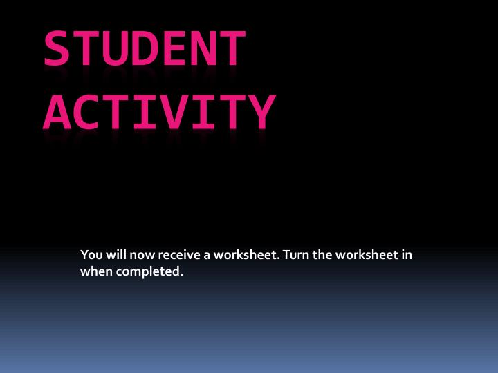 You will now receive a worksheet. Turn the worksheet in when completed.