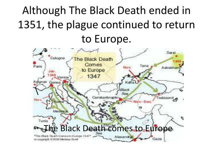 Although The Black Death ended in 1351, the plague continued to return to Europe.