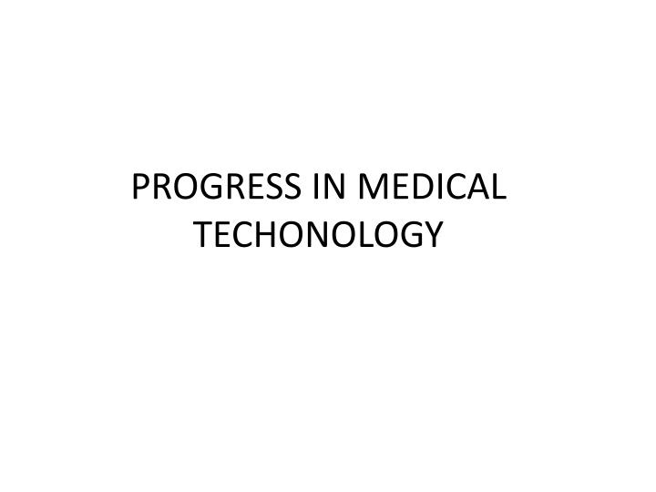 PROGRESS IN MEDICAL TECHONOLOGY