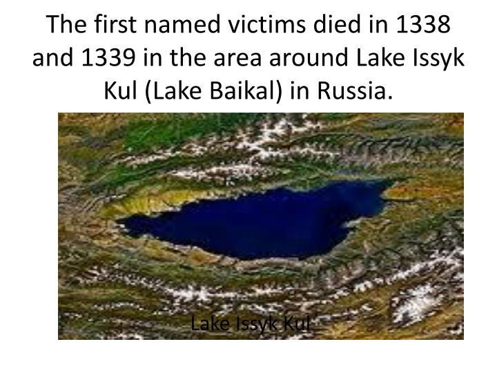 The first named victims died in 1338 and 1339 in the area around Lake Issyk Kul (Lake Baikal) in Russia.