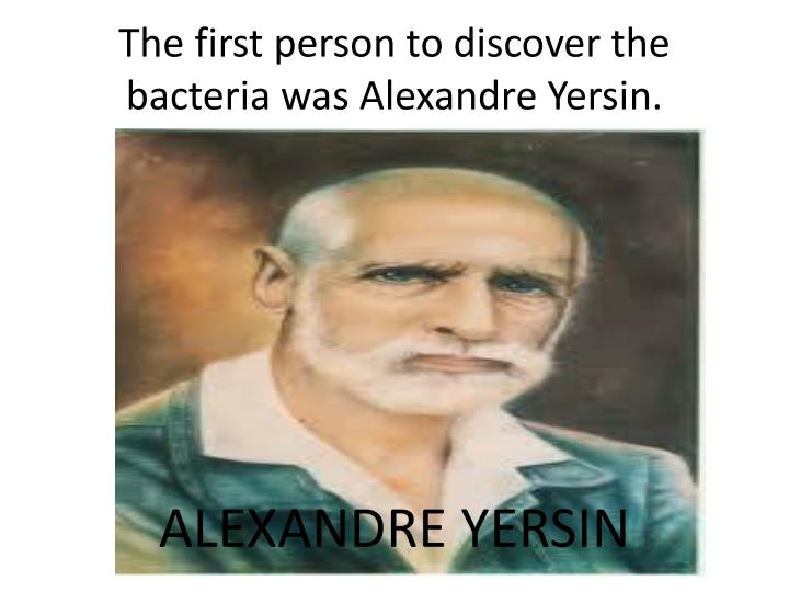 The first person to discover the bacteria was Alexandre Yersin.
