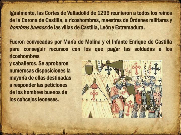 Igualmente, las Cortes de Valladolid de 1299 reunieron a todos los reinos de la Corona de Castilla, a ricoshombres, maestres de Órdenes militares y