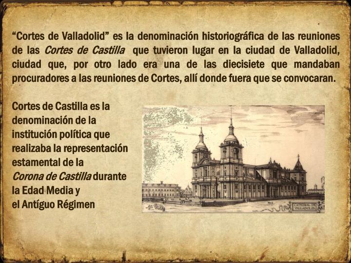 """""""Cortes de Valladolid"""" es la denominación historiográfica de las reuniones de las"""
