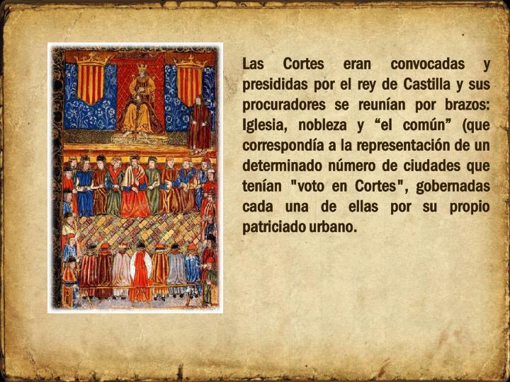 """Las Cortes eran convocadas y presididas por el rey de Castilla y sus procuradores se reunían por brazos: Iglesia, nobleza y """"el común"""" (que correspondía a la representación de un determinado número de ciudades que tenían """"voto en Cortes"""", gobernadas cada una de ellas por su propio patriciado urbano."""
