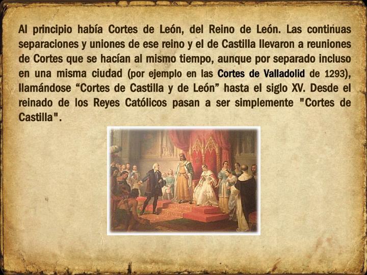 Al principio había Cortes de León, del Reino de León. Las continuas separaciones y uniones de ese reino y el de Castilla llevaron a reuniones de Cortes que se hacían al mismo tiempo, aunque por separado incluso en una misma ciudad (