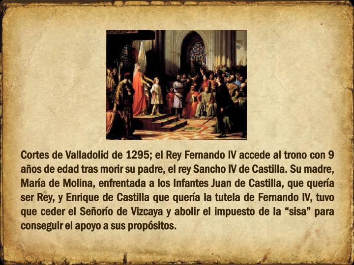 """Cortes de Valladolid de 1295; el Rey Fernando IV accede al trono con 9 años de edad tras morir su padre, el rey Sancho IV de Castilla. Su madre, María de Molina, enfrentada a los Infantes Juan de Castilla, que quería ser Rey, y Enrique de Castilla que quería la tutela de Fernando IV, tuvo que ceder el Señorío de Vizcaya y abolir el impuesto de la """"sisa"""" para conseguir el apoyo a sus propósitos."""