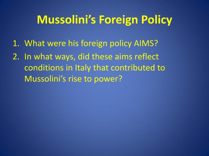 mussolinis foreign policy Mussolini's domestic policies edit assess the strengths and weakness of mussolini as a leader of italy in domestic affairs from 1922 to 1939 (june 2009) edit foreign policy reflected ability as ruler gaining domestic support su, st, i.