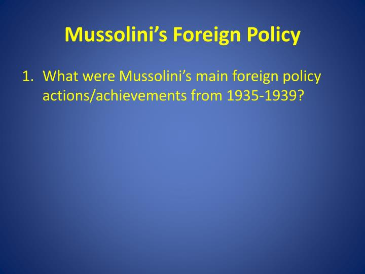 mussolini policies Soon after world war i began, mussolini abruptly turned nationalist and joined   under german pressure, he inaugurated an anti-semitic policy in italy, which.