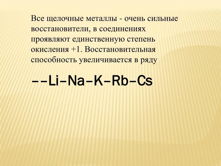 Все щелочные металлы - очень сильные восстановители, в соединениях проявляют единственную степень окисления +1. Восстановительная способность увеличивается в ряду