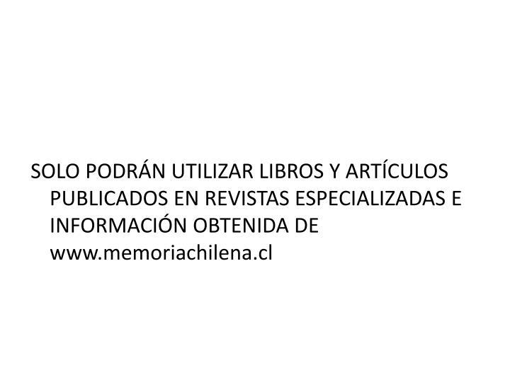 SOLO PODRÁN UTILIZAR LIBROS Y ARTÍCULOS PUBLICADOS EN REVISTAS ESPECIALIZADAS E INFORMACIÓN OBTENIDA DE www.memoriachilena.cl