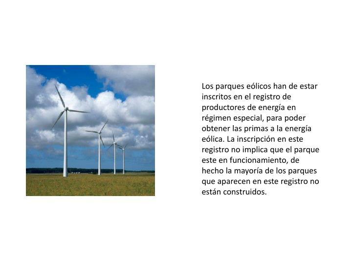Los parques eólicos han de estar inscritos en el registro de productores de energía en régimen especial, para poder obtener las primas a la energía eólica. La inscripción en este registro no implica que el parque este en funcionamiento, de hecho la mayoría de los parques que aparecen en este registro no están construidos.