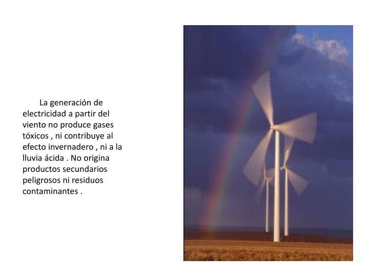 La generación de electricidad a partir del viento no produce gases tóxicos , ni contribuye al efecto invernadero , ni a la lluvia ácida . No origina productos secundarios peligrosos ni residuos contaminantes .