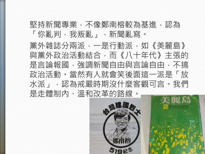 堅持新聞專業,不像鄭南榕較為基進,認為「你亂判,我叛亂」,新聞亂寫。