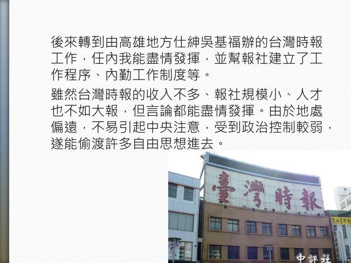 後來轉到由高雄地方仕紳吳基福辦的台灣時報工作,任內我能盡情發揮,並幫報社建立了工作程序、內勤工作制度等。