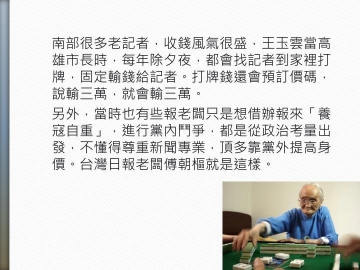 南部很多老記者,收錢風氣很盛,王玉雲當高雄市長時,每年除夕夜,都會找記者到家裡打牌,固定輸錢給記者。打牌錢還會預訂價碼,說輸三萬,就會輸三萬。