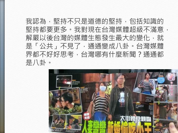 我認為,堅持不只是道德的堅持,包括知識的堅持都要更多。我對現在台灣媒體超級不滿意,解嚴以後台灣的媒體生態發生最大的變化,就是「公共」不見了,通通變成八卦。台灣媒體界都不好好思考,台灣哪有什麼新聞?通通都是八卦。
