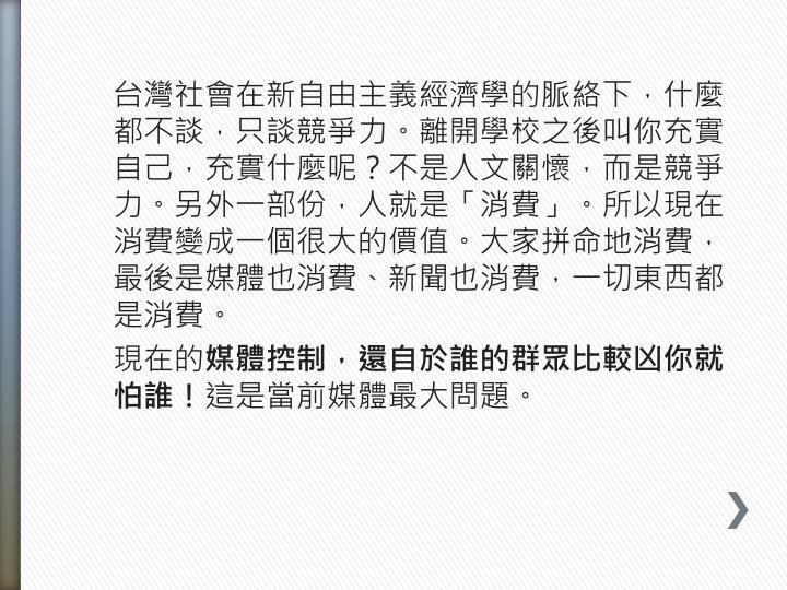 台灣社會在新自由主義經濟學的脈絡下,什麼都不談,只談競爭力。離開學校之後叫你充實自己,充實什麼呢?不是人文關懷,而是競爭力。另外一部份,人就是「消費」。所以現在消費變成一個很大的價值。大家拼命地消費,最後是媒體也消費、新聞也消費,一切東西都是消費。