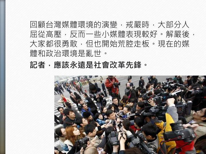 回顧台灣媒體環境的演變,戒嚴時,大部分人屈從高壓,反而一些小媒體表現較好。解嚴後,大家都很勇敢,但也開始荒腔走板。現在的媒體和政治環境是亂世。