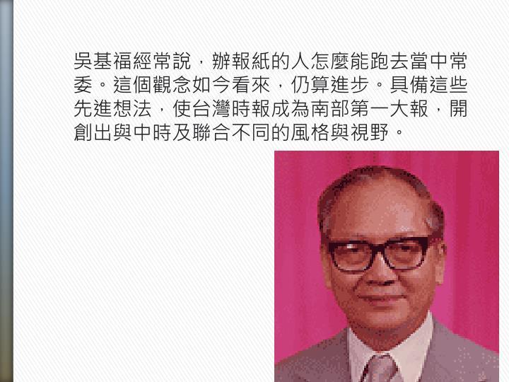 吳基福經常說,辦報紙的人怎麼能跑去當中常委。這個觀念如今看來,仍算進步。具備這些先進想法,使台灣時報成為南部第一大報,開創出與中時及聯合不同的風格與視野。