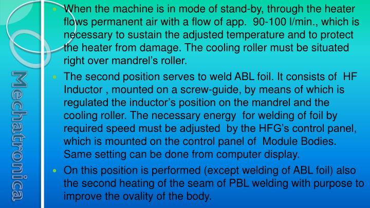 When the machine is in mode of stand-by, through the heater flows permanent air with a flow of app.  90-100 l/min., which is necessary to sustain the adjusted temperature and to protect the heater from damage. The cooling roller must be situated right over mandrel's roller.