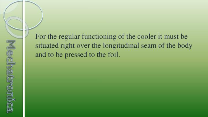 For the regular functioning of the cooler it must be situated right over the longitudinal seam of the body and to be pressed to the foil.