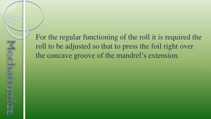 For the regular functioning of the roll it is required the roll to be adjusted so that to press the foil right over the concave groove of the mandrel's extension.