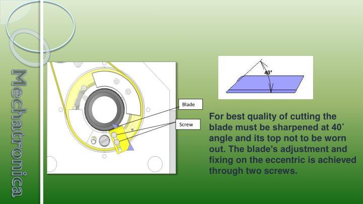For best quality of cutting the blade must be sharpened at 40˚ angle and its top not to be worn out. The blade's adjustment and fixing on the eccentric is achieved through two screws.