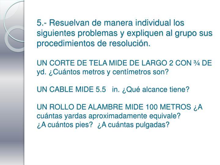 5.- Resuelvan de manera individual los siguientes problemas y expliquen al grupo sus procedimientos de resolución.