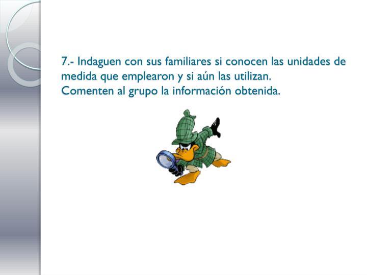 7.- Indaguen con sus familiares si conocen las unidades de medida que emplearon y si aún las utilizan.