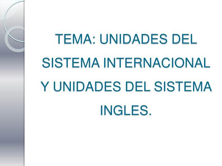 TEMA: UNIDADES DEL SISTEMA INTERNACIONAL Y UNIDADES DEL SISTEMA INGLES.