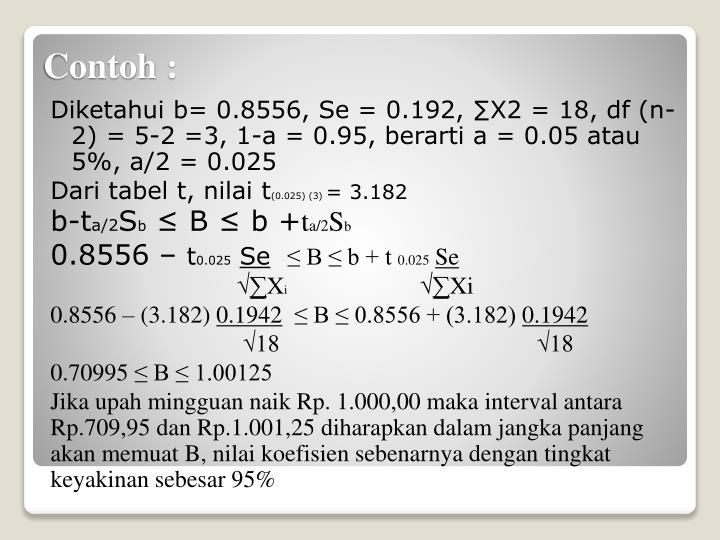 Diketahui b= 0.8556, Se = 0.192, ∑X2 = 18, df (n-2) = 5-2 =3, 1-a = 0.95, berarti a = 0.05 atau 5%, a/2 = 0.025