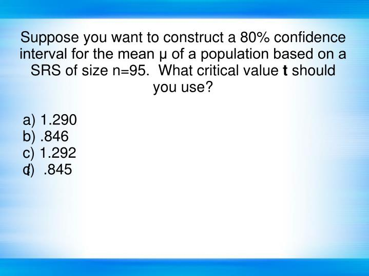 Suppose you want to construct a 80% confidence interval for the mean μ of a population based on a SRS of size