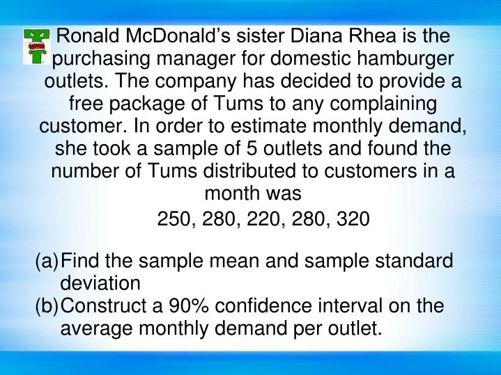 Ronald McDonald's sister Diana Rhea is the purchasing manager for domestic hamburger outlets. The company has decided to provide a free package of Tums to any complaining customer. In order to estimate monthly demand, she took a sample of 5 outlets and found the number of Tums distributed to customers in a month was