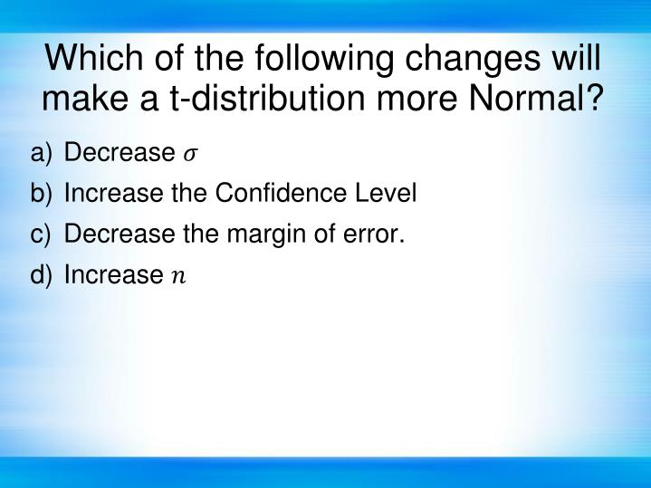 Which of the following changes will make a t-distribution more Normal?