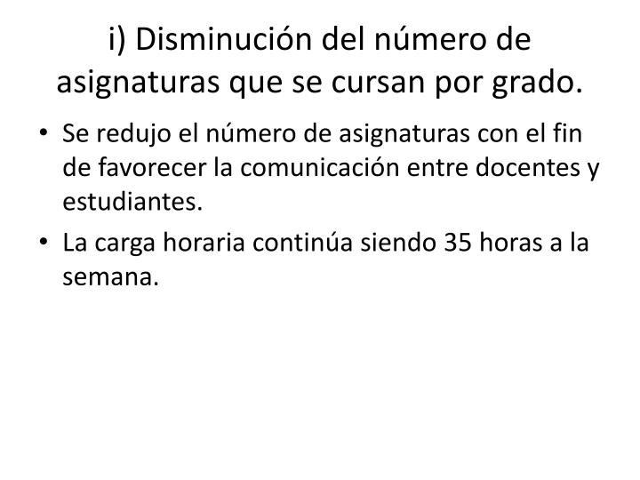 i) Disminución del número de asignaturas que se cursan por grado.