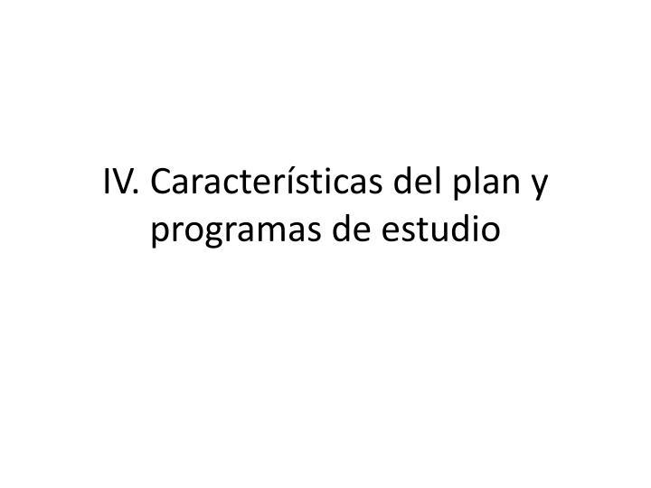 IV. Características del plan y programas de estudio