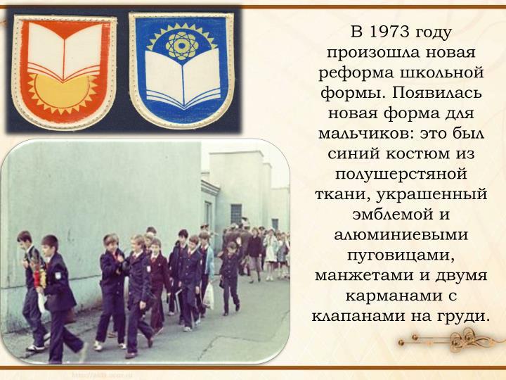В 1973 году произошла новая реформа школьной формы. Появилась новая форма для мальчиков: это был синий костюм из полушерстяной ткани, украшенный эмблемой и