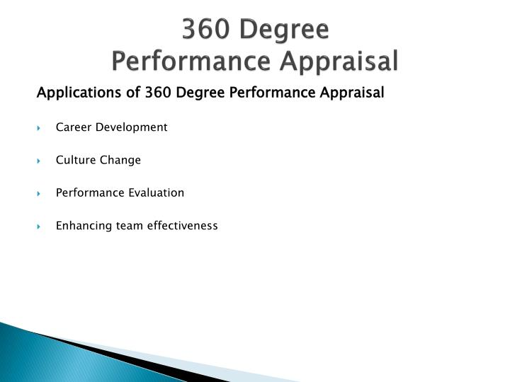 360 degree performance appraisal technique In 360 degree appraisal system, the feedback is collected from managers, peers, subordinates, customers, team members etc a survey is conducted to get close understanding of-on the job performance of the employees.