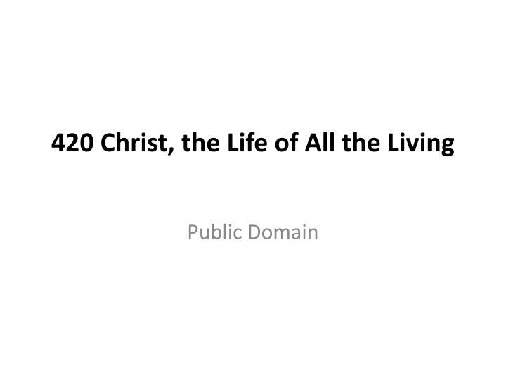 420 christ the life of all the living