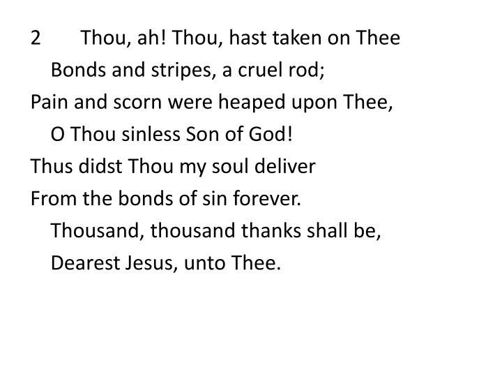 2Thou, ah! Thou, hast taken on Thee