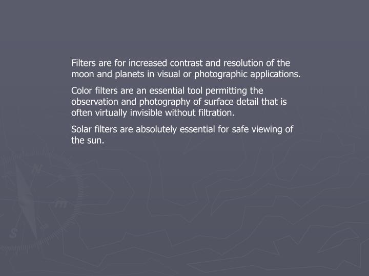 Filters are for increased contrast and resolution of the moon and planets in visual or photographic applications.