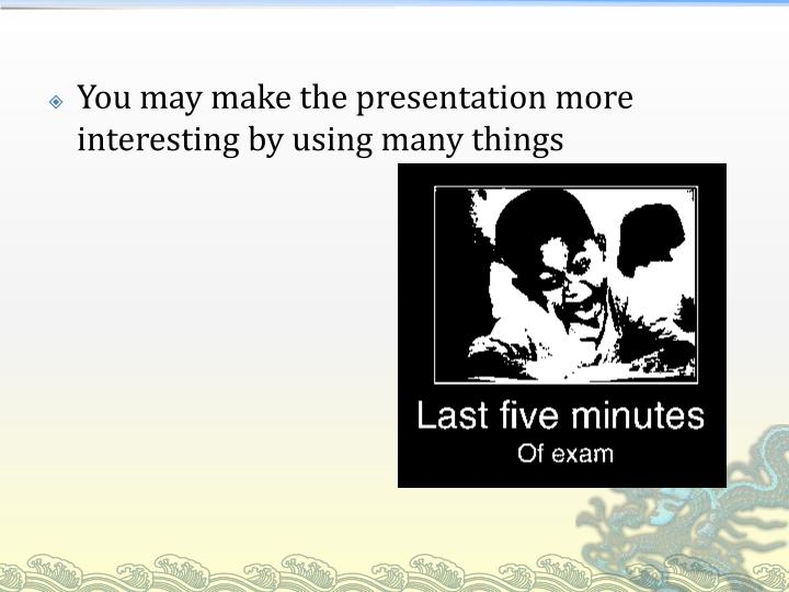 You may make the presentation more interesting by using many things