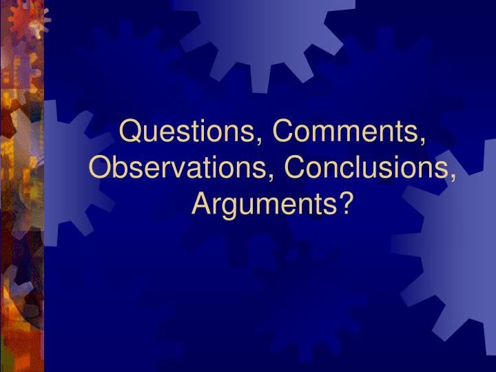 Questions, Comments, Observations, Conclusions, Arguments?