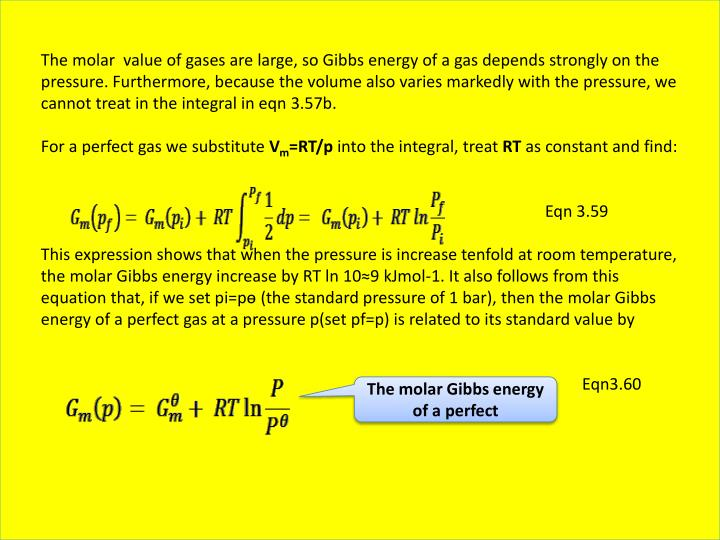 The molar  value of gases are large, so Gibbs energy of a gas depends strongly on the pressure. Furthermore, because the volume also varies markedly with the pressure, we cannot treat in the integral in eqn 3.57b.