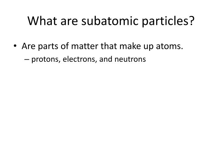 What are subatomic particles?