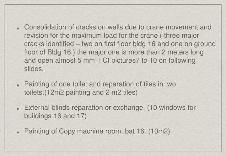 Consolidation of cracks on walls due to crane movement and revision for the maximum load for the crane ( three major cracks identified – two on first floor bldg 16 and one on ground floor of Bldg 16.) the major one is more than 2 meters long and open almost 5 mm!!!