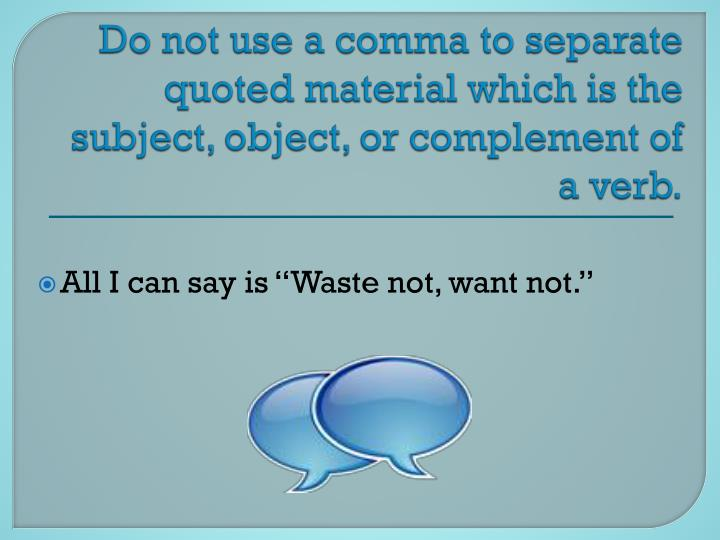 Do not use a comma to separate quoted material which is the subject, object, or complement of a verb.