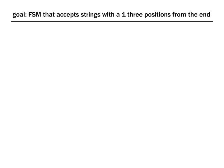 goal: FSM that accepts strings with a 1 three positions from the end