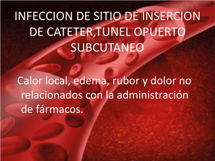INFECCION DE SITIO DE INSERCION DE CATETER,TUNEL OPUERTO SUBCUTANEO